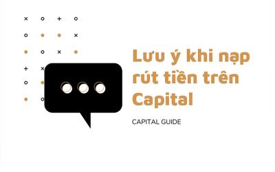 Lưu ý Khi Nạp Rút Tiền Trên Tài Khoản Capital